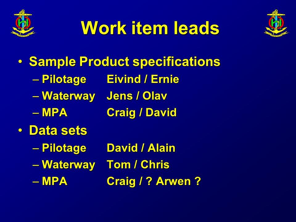 Work item leads Sample Product specificationsSample Product specifications –PilotageEivind / Ernie –WaterwayJens / Olav –MPACraig / David Data setsData sets –PilotageDavid / Alain –WaterwayTom / Chris –MPACraig / .
