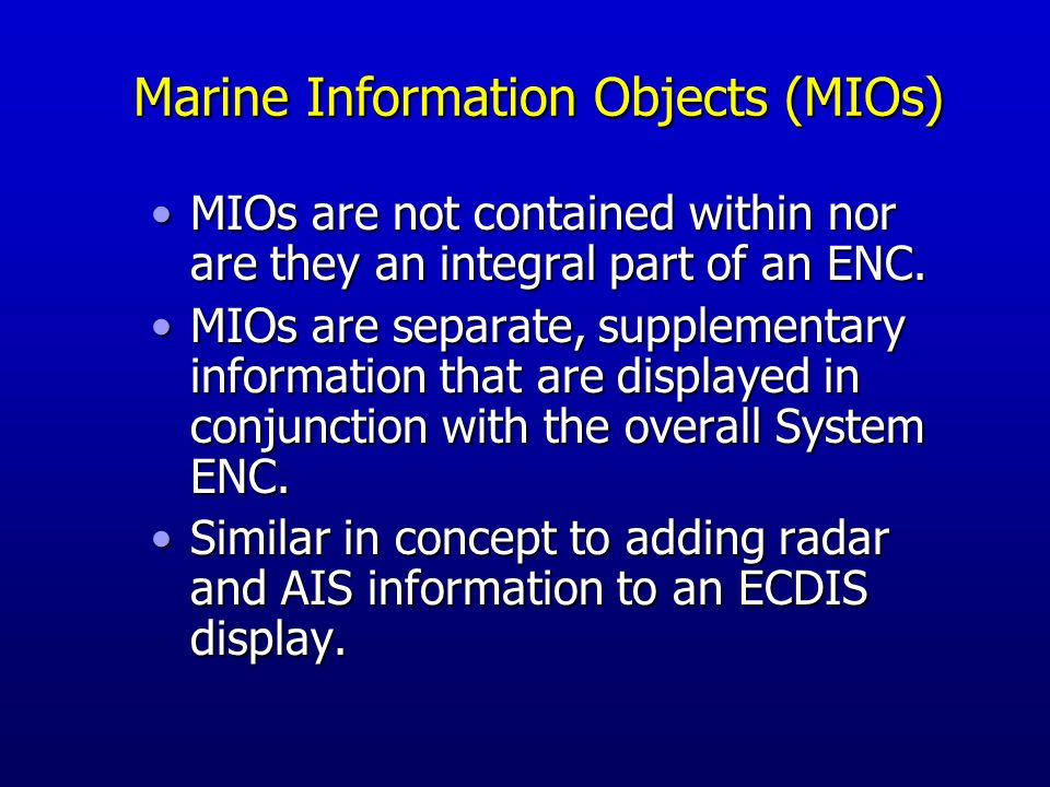 Marine Information Objects (MIOs) - Chart and navigation-related information that supplement the minimum information required by IMO ECDIS Additional, non-mandatory Not covered by existing standards (e.g., IHO S-57, IHO S-52, or IEC 61174) The everything else Points, lines, areas, features, objects