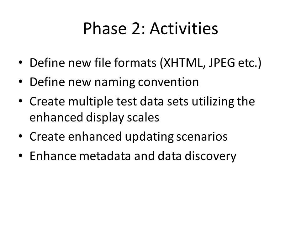 Phase 2: Activities Define new file formats (XHTML, JPEG etc.) Define new naming convention Create multiple test data sets utilizing the enhanced display scales Create enhanced updating scenarios Enhance metadata and data discovery