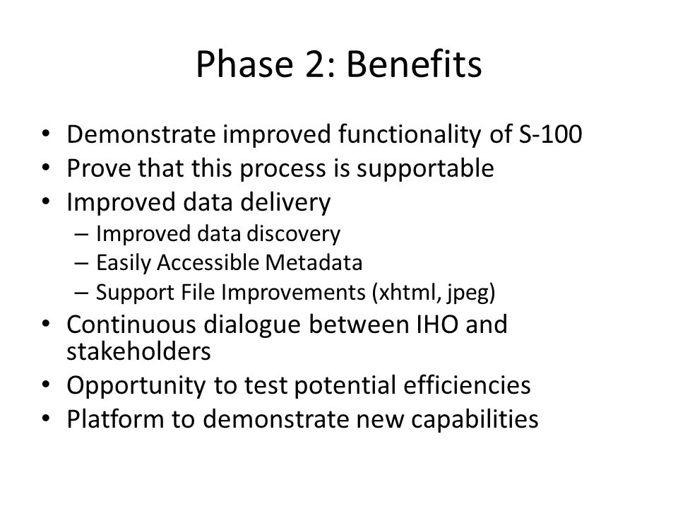 Phase 2: Benefits Demonstrate improved functionality of S-100 Prove that this process is supportable Improved data delivery – Improved data discovery – Easily Accessible Metadata – Support File Improvements (xhtml, jpeg) Continuous dialogue between IHO and stakeholders Opportunity to test potential efficiencies Platform to demonstrate new capabilities