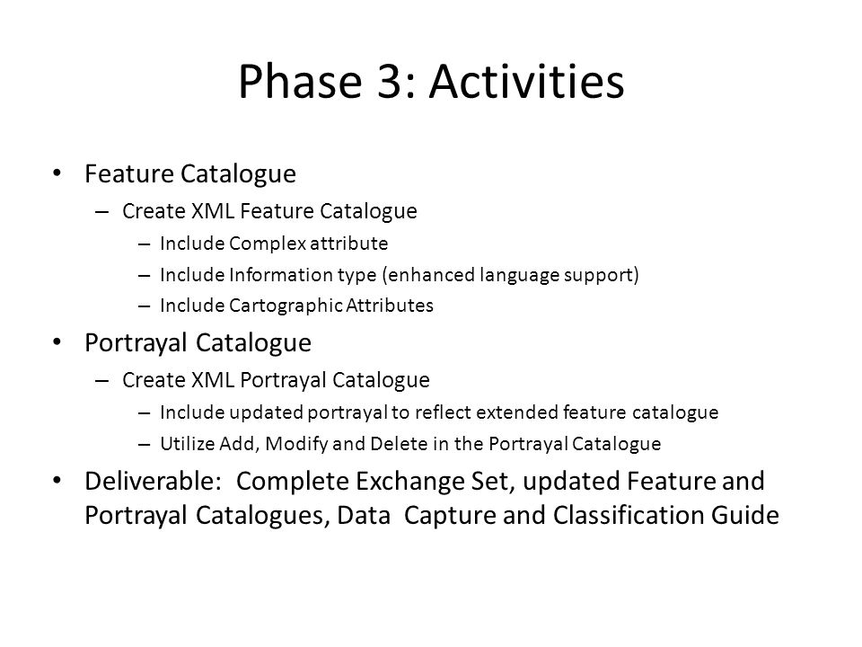 Phase 3: Activities Feature Catalogue – Create XML Feature Catalogue – Include Complex attribute – Include Information type (enhanced language support) – Include Cartographic Attributes Portrayal Catalogue – Create XML Portrayal Catalogue – Include updated portrayal to reflect extended feature catalogue – Utilize Add, Modify and Delete in the Portrayal Catalogue Deliverable: Complete Exchange Set, updated Feature and Portrayal Catalogues, Data Capture and Classification Guide