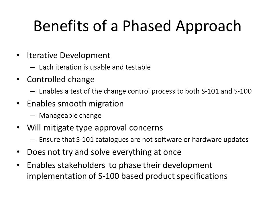 Benefits of a Phased Approach Iterative Development – Each iteration is usable and testable Controlled change – Enables a test of the change control process to both S-101 and S-100 Enables smooth migration – Manageable change Will mitigate type approval concerns – Ensure that S-101 catalogues are not software or hardware updates Does not try and solve everything at once Enables stakeholders to phase their development implementation of S-100 based product specifications