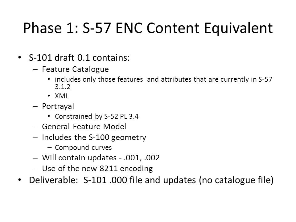 Phase 1: S-57 ENC Content Equivalent S-101 draft 0.1 contains: – Feature Catalogue includes only those features and attributes that are currently in S-57 3.1.2 XML – Portrayal Constrained by S-52 PL 3.4 – General Feature Model – Includes the S-100 geometry – Compound curves – Will contain updates -.001,.002 – Use of the new 8211 encoding Deliverable: S-101.000 file and updates (no catalogue file)