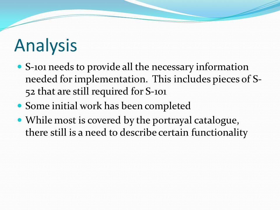 Analysis S-101 needs to provide all the necessary information needed for implementation. This includes pieces of S- 52 that are still required for S-1