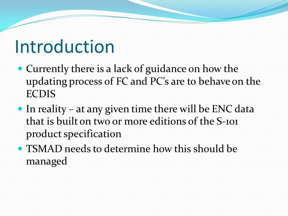 Introduction Currently there is a lack of guidance on how the updating process of FC and PCs are to behave on the ECDIS In reality – at any given time