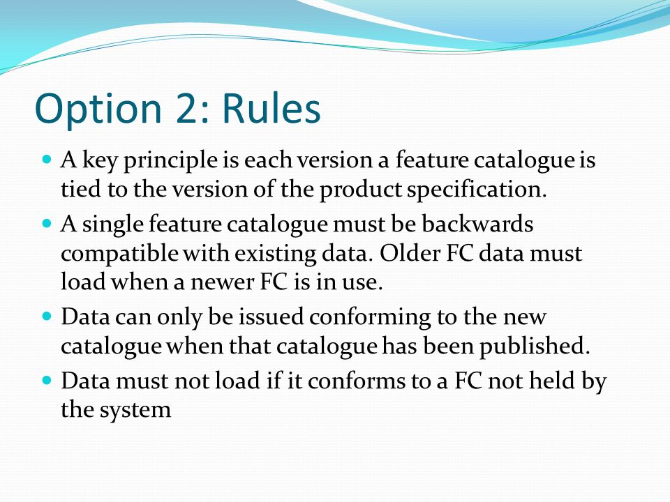 Option 2: Rules A key principle is each version a feature catalogue is tied to the version of the product specification. A single feature catalogue mu