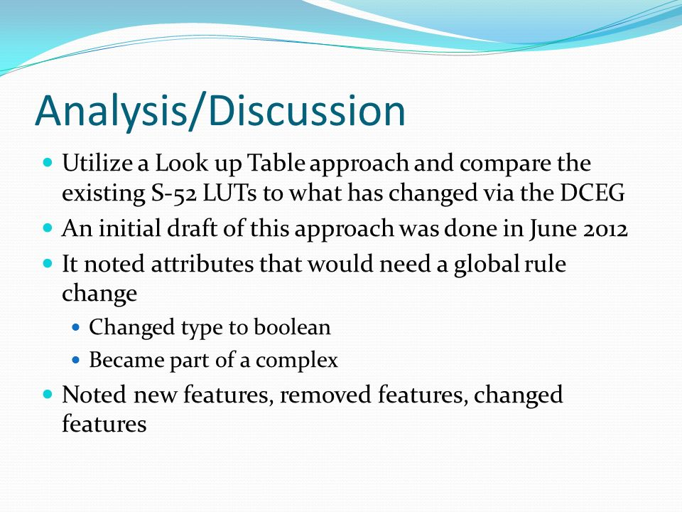 Analysis/Discussion Utilize a Look up Table approach and compare the existing S-52 LUTs to what has changed via the DCEG An initial draft of this appr
