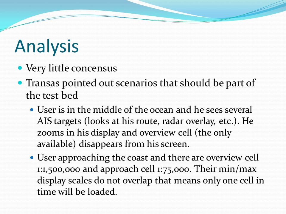 Analysis Very little concensus Transas pointed out scenarios that should be part of the test bed User is in the middle of the ocean and he sees severa