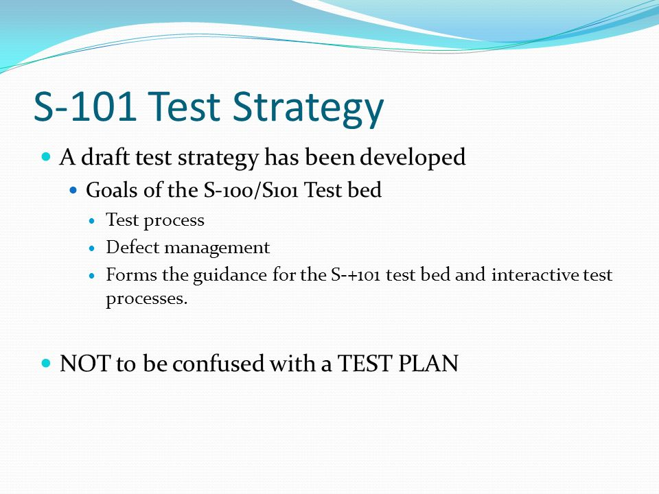 S-101 Test Strategy A draft test strategy has been developed Goals of the S-100/S101 Test bed Test process Defect management Forms the guidance for th
