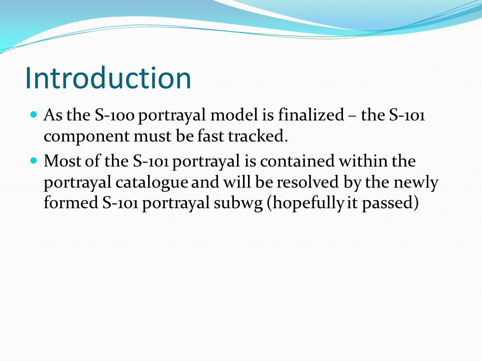 Introduction As the S-100 portrayal model is finalized – the S-101 component must be fast tracked. Most of the S-101 portrayal is contained within the