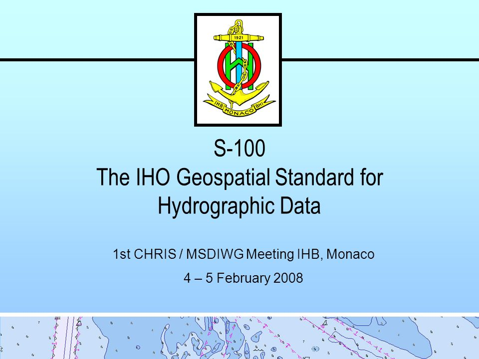 S-100 The IHO Geospatial Standard for Hydrographic Data 1st CHRIS / MSDIWG Meeting IHB, Monaco 4 – 5 February 2008