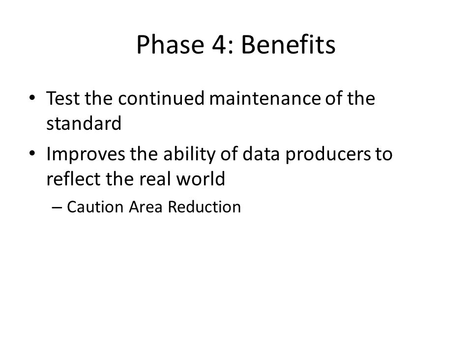 Phase 4: Benefits Test the continued maintenance of the standard Improves the ability of data producers to reflect the real world – Caution Area Reduc