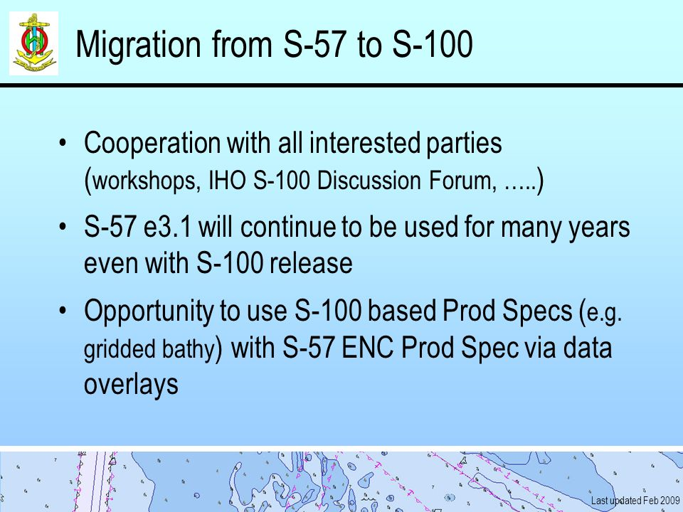 Last updated Feb 2009 Migration from S-57 to S-100 Cooperation with all interested parties ( workshops, IHO S-100 Discussion Forum, ….. ) S-57 e3.1 wi