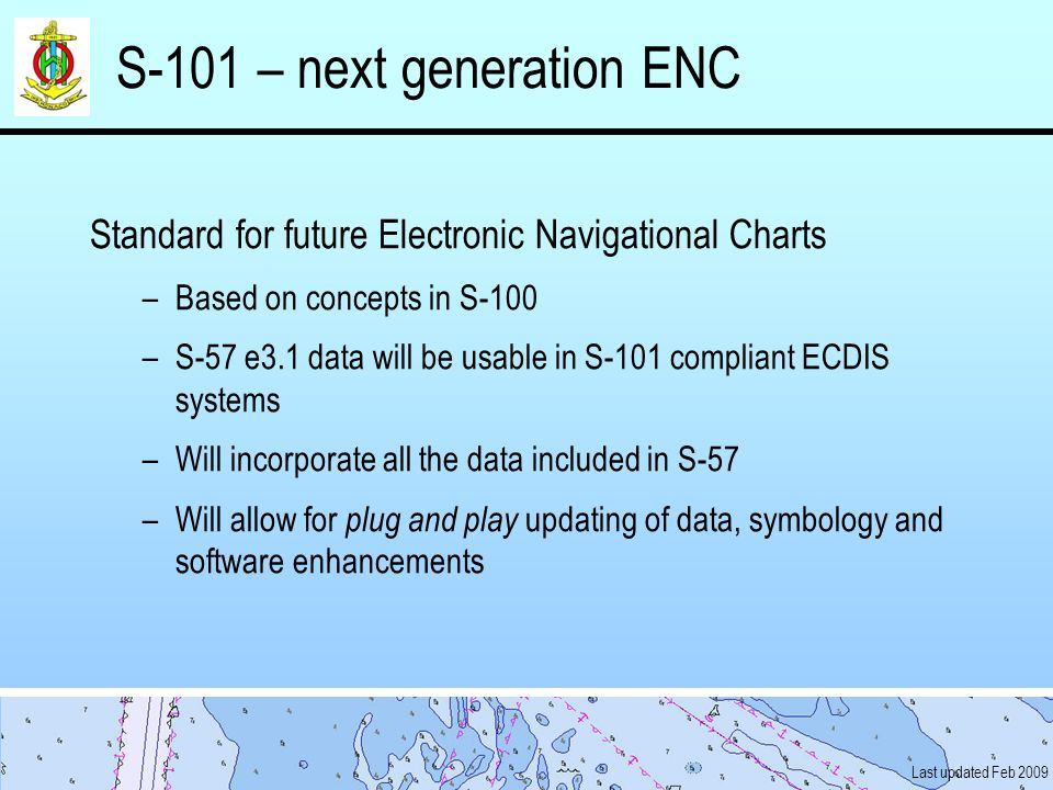 Last updated Feb 2009 S-101 – next generation ENC Standard for future Electronic Navigational Charts –Based on concepts in S-100 –S-57 e3.1 data will