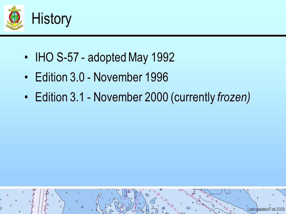 Last updated Feb 2009 History IHO S-57 - adopted May 1992 Edition 3.0 - November 1996 Edition 3.1 - November 2000 (currently frozen)