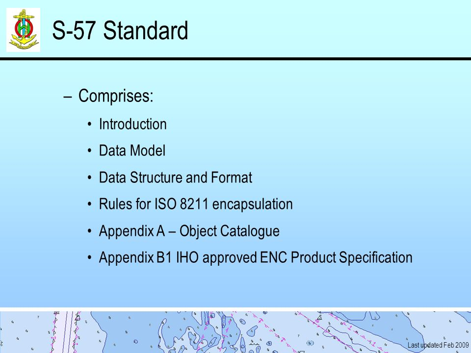 Last updated Feb 2009 S-57 Standard –Comprises: Introduction Data Model Data Structure and Format Rules for ISO 8211 encapsulation Appendix A – Object