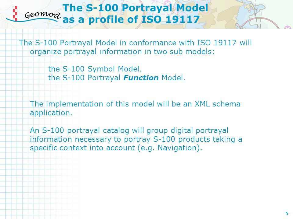 The S-100 Portrayal Model in conformance with ISO 19117 will organize portrayal information in two sub models: the S-100 Symbol Model. the S-100 Portr
