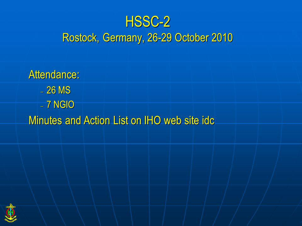 HSSC-2 Rostock, Germany, 26-29 October 2010 Attendance: – 26 MS – 7 NGIO Minutes and Action List on IHO web site idc