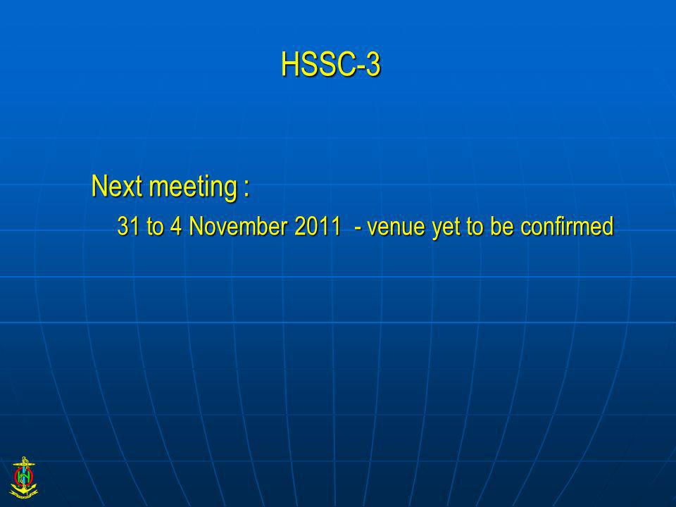 HSSC-3 Next meeting : 31 to 4 November 2011 - venue yet to be confirmed