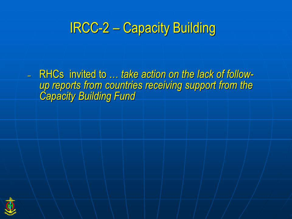 IRCC-2 – Capacity Building – RHCs invited to … take action on the lack of follow- up reports from countries receiving support from the Capacity Buildi