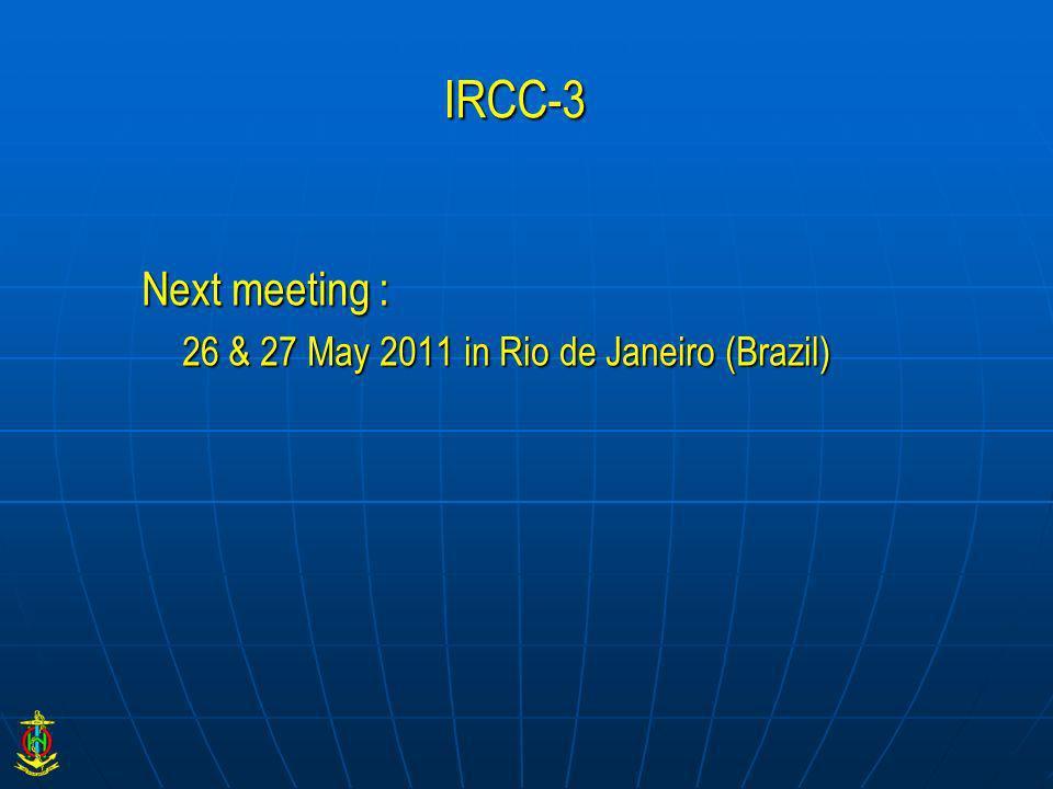 IRCC-3 Next meeting : 26 & 27 May 2011 in Rio de Janeiro (Brazil)