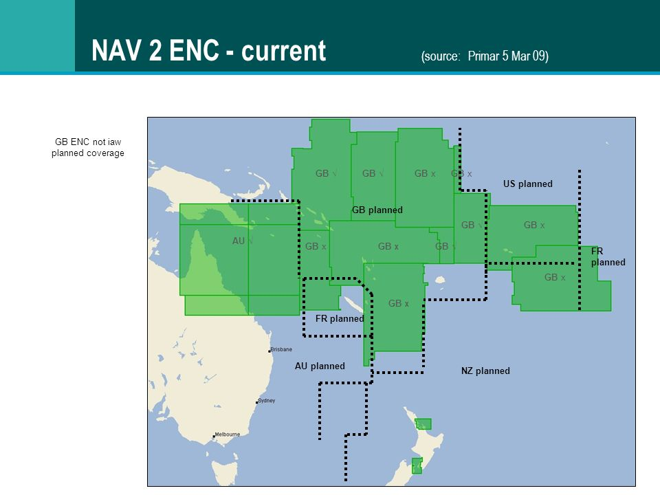 NAV 2 ENC - current (source: Primar 5 Mar 09) AU GB x GB NZ planned GB ENC not iaw planned coverage GB x GB GB x GB FR planned AU planned GB planned FR planned US planned GB