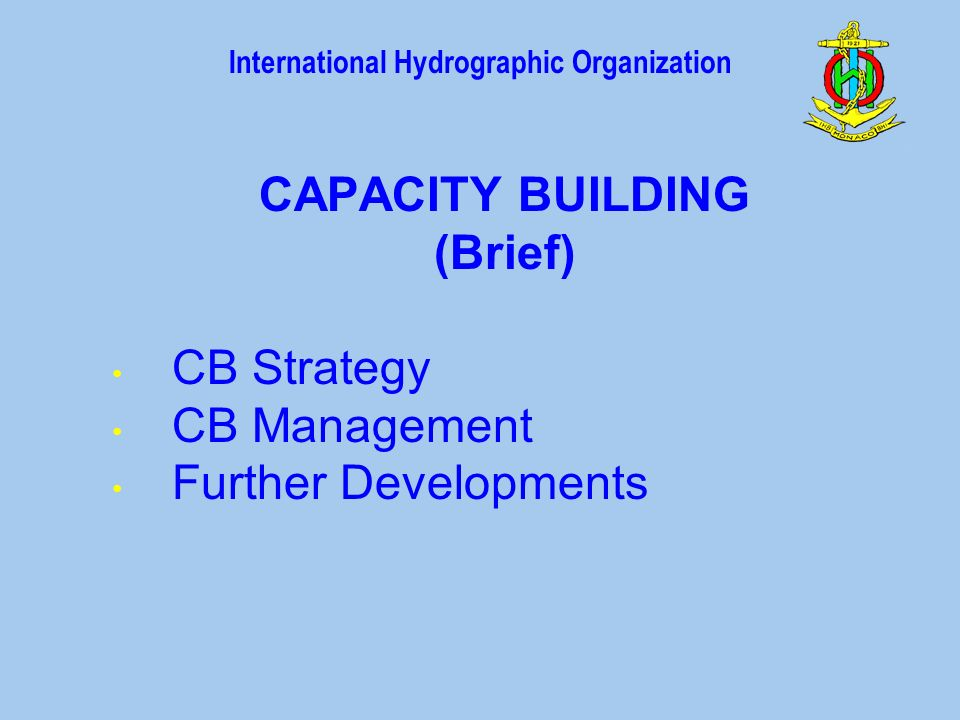 International Hydrographic Organization CAPACITY BUILDING (Brief) CB Strategy CB Management Further Developments