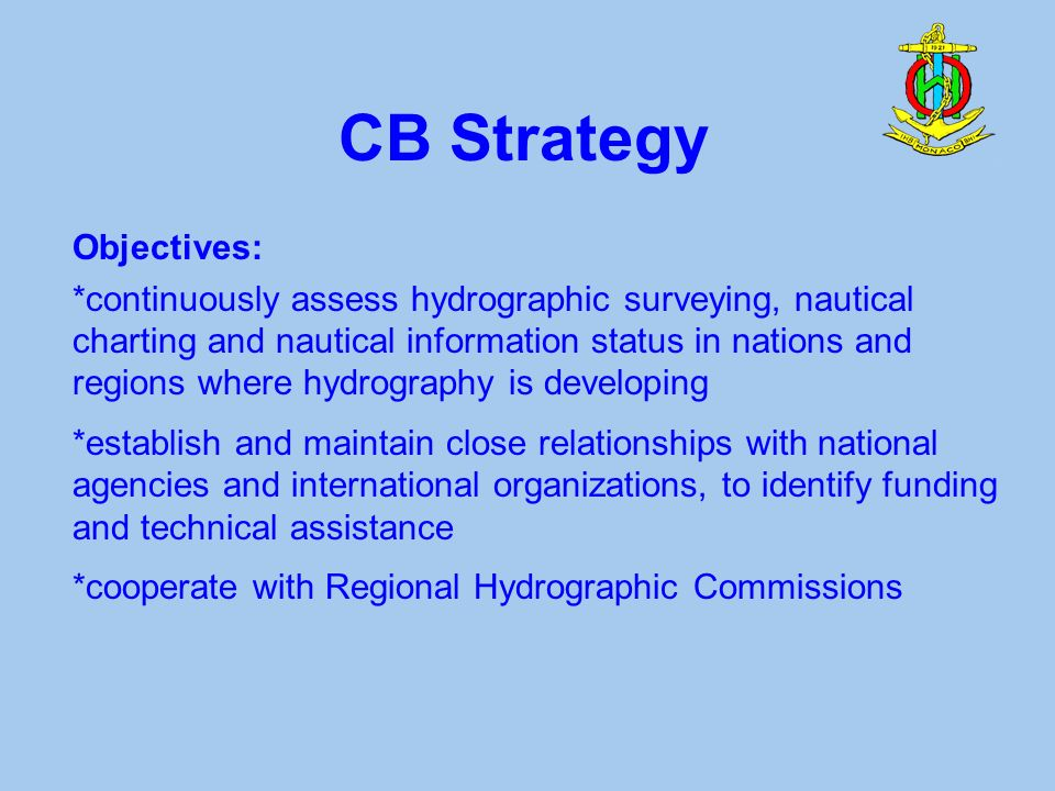 CB Strategy Objectives: *continuously assess hydrographic surveying, nautical charting and nautical information status in nations and regions where hydrography is developing *establish and maintain close relationships with national agencies and international organizations, to identify funding and technical assistance *cooperate with Regional Hydrographic Commissions