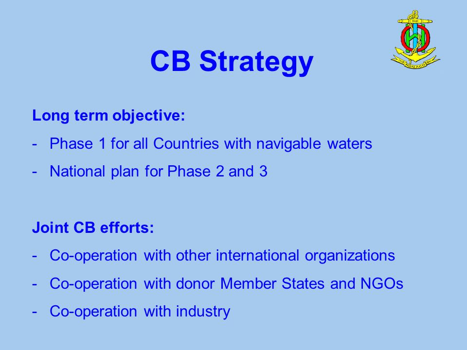 CB Strategy Long term objective: -Phase 1 for all Countries with navigable waters -National plan for Phase 2 and 3 Joint CB efforts: -Co-operation with other international organizations -Co-operation with donor Member States and NGOs -Co-operation with industry
