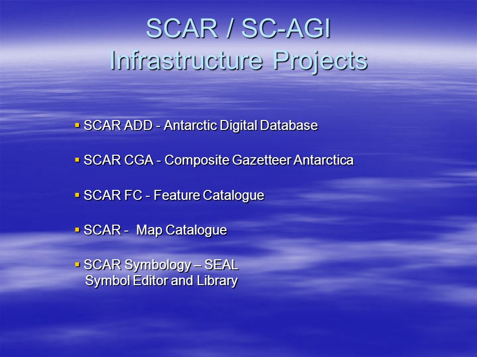 SCAR / SC-AGI Infrastructure Projects SCAR / SC-AGI Infrastructure Projects SCAR ADD - Antarctic Digital Database SCAR ADD - Antarctic Digital Database SCAR CGA - Composite Gazetteer Antarctica SCAR CGA - Composite Gazetteer Antarctica SCAR FC - Feature Catalogue SCAR FC - Feature Catalogue SCAR - Map Catalogue SCAR - Map Catalogue SCAR Symbology – SEAL Symbol Editor and Library SCAR Symbology – SEAL Symbol Editor and Library