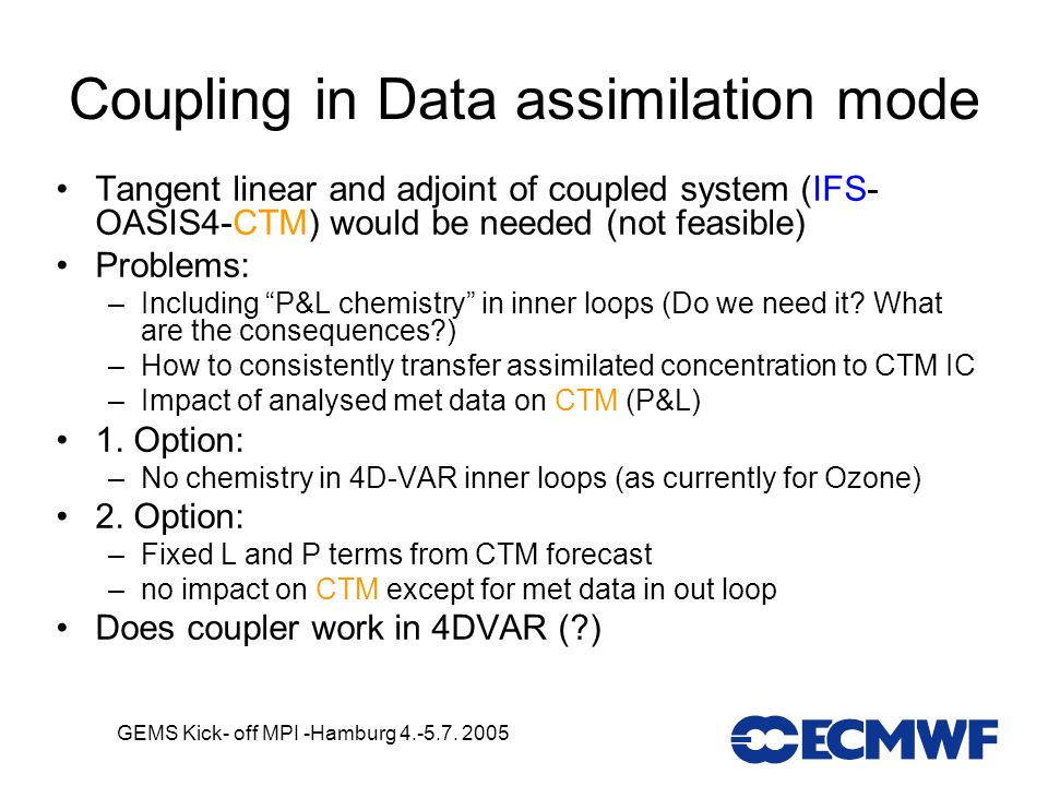 GEMS Kick- off MPI -Hamburg 4.-5.7. 2005 Coupling in Data assimilation mode Tangent linear and adjoint of coupled system (IFS- OASIS4-CTM) would be ne