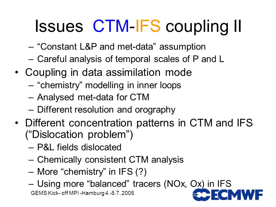 GEMS Kick- off MPI -Hamburg 4.-5.7. 2005 Issues CTM-IFS coupling II –Constant L&P and met-data assumption –Careful analysis of temporal scales of P an