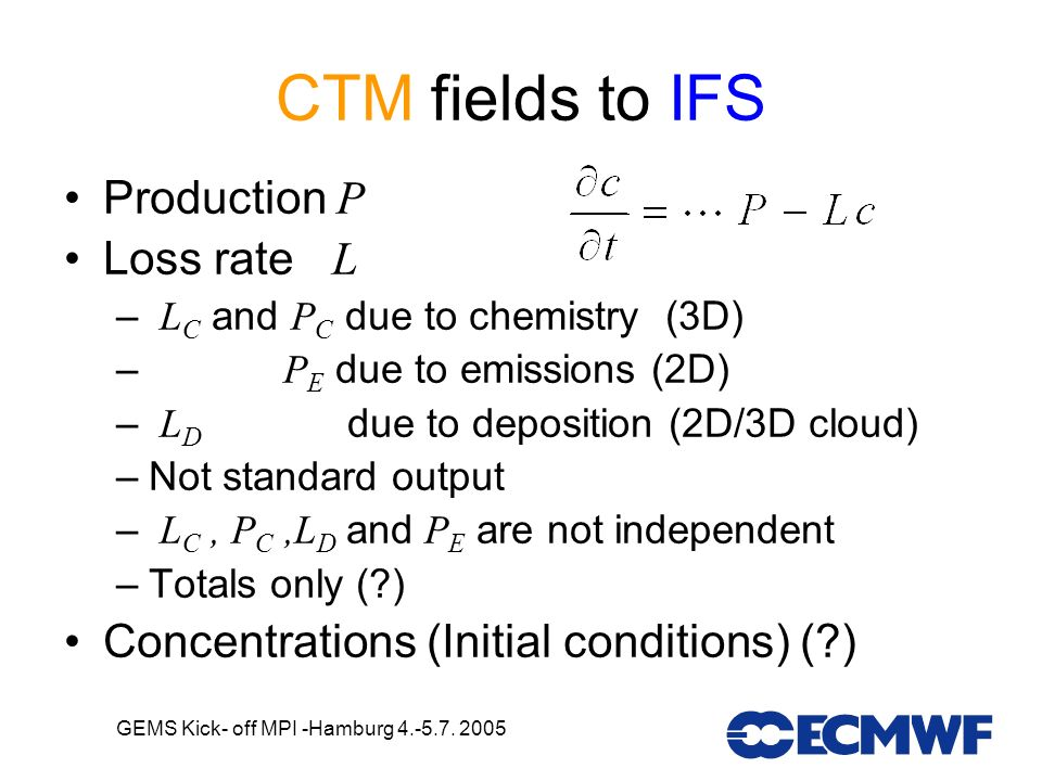 GEMS Kick- off MPI -Hamburg 4.-5.7. 2005 CTM fields to IFS Production P Loss rate L – L C and P C due to chemistry (3D) – P E due to emissions (2D) –