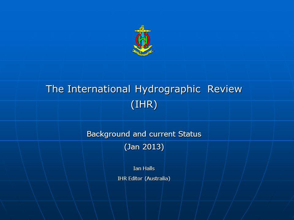 The International Hydrographic Review (IHR) Background and current Status (Jan 2013) Ian Halls IHR Editor (Australia)