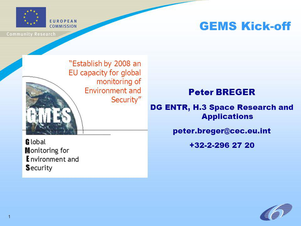 1 GEMS Kick-off Peter BREGER DG ENTR, H.3 Space Research and Applications peter.breger@cec.eu.int +32-2-296 27 20 Establish by 2008 an EU capacity for