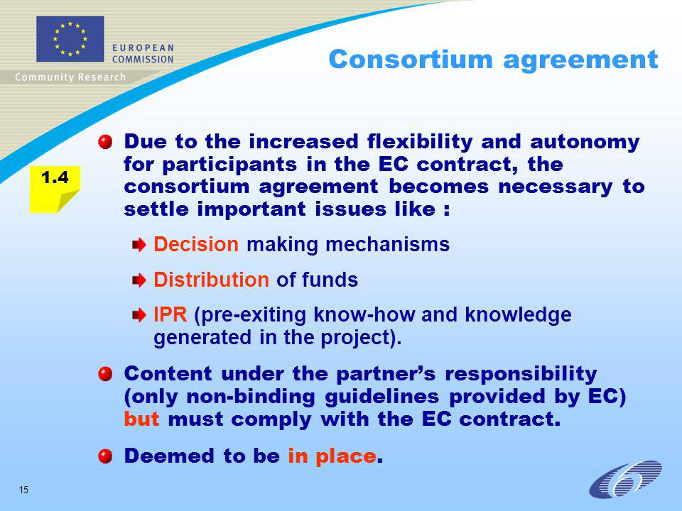 15 Consortium agreement Due to the increased flexibility and autonomy for participants in the EC contract, the consortium agreement becomes necessary to settle important issues like : Decision making mechanisms Distribution of funds IPR (pre-exiting know-how and knowledge generated in the project).