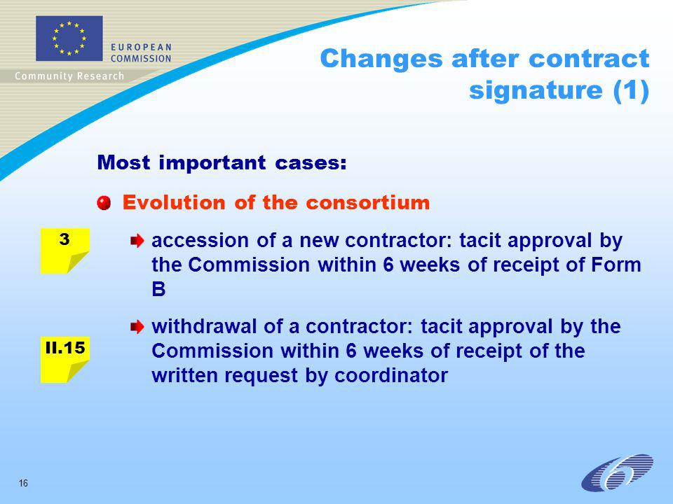 16 Changes after contract signature (1) Most important cases: Evolution of the consortium accession of a new contractor: tacit approval by the Commission within 6 weeks of receipt of Form B withdrawal of a contractor: tacit approval by the Commission within 6 weeks of receipt of the written request by coordinator 3 II.15