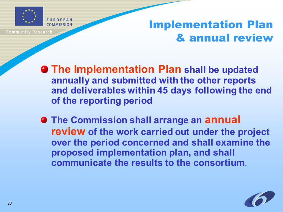 23 Implementation Plan & annual review The Implementation Plan shall be updated annually and submitted with the other reports and deliverables within 45 days following the end of the reporting period The Commission shall arrange an annual review of the work carried out under the project over the period concerned and shall examine the proposed implementation plan, and shall communicate the results to the consortium.