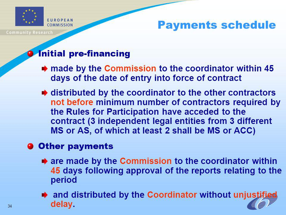 34 Payments schedule Initial pre-financing made by the Commission to the coordinator within 45 days of the date of entry into force of contract distributed by the coordinator to the other contractors not before minimum number of contractors required by the Rules for Participation have acceded to the contract (3 independent legal entities from 3 different MS or AS, of which at least 2 shall be MS or ACC) Other payments are made by the Commission to the coordinator within 45 days following approval of the reports relating to the period and distributed by the Coordinator without unjustified delay.