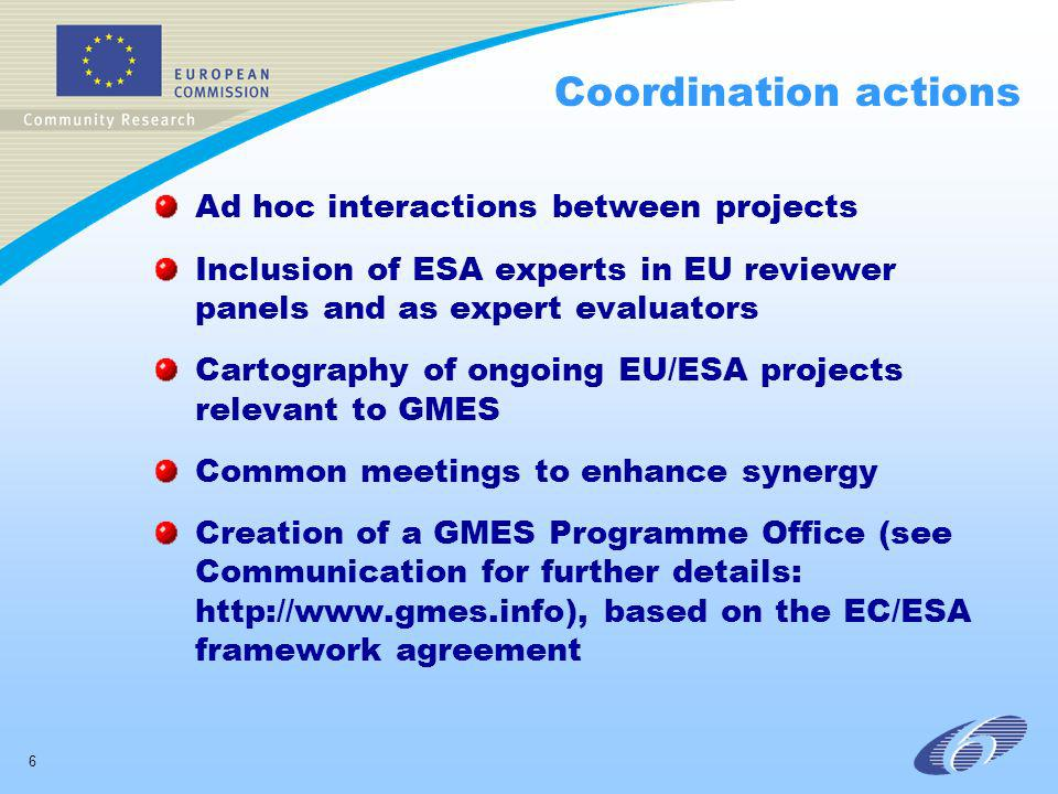 6 Coordination actions Ad hoc interactions between projects Inclusion of ESA experts in EU reviewer panels and as expert evaluators Cartography of ongoing EU/ESA projects relevant to GMES Common meetings to enhance synergy Creation of a GMES Programme Office (see Communication for further details: http://www.gmes.info), based on the EC/ESA framework agreement