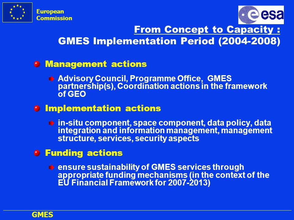 European Commission GMES From Concept to Capacity : GMES Implementation Period (2004-2008) Management actions Advisory Council, Programme Office, GMES partnership(s), Coordination actions in the framework of GEO Implementation actions in-situ component, space component, data policy, data integration and information management, management structure, services, security aspects Funding actions ensure sustainability of GMES services through appropriate funding mechanisms (in the context of the EU Financial Framework for 2007-2013)