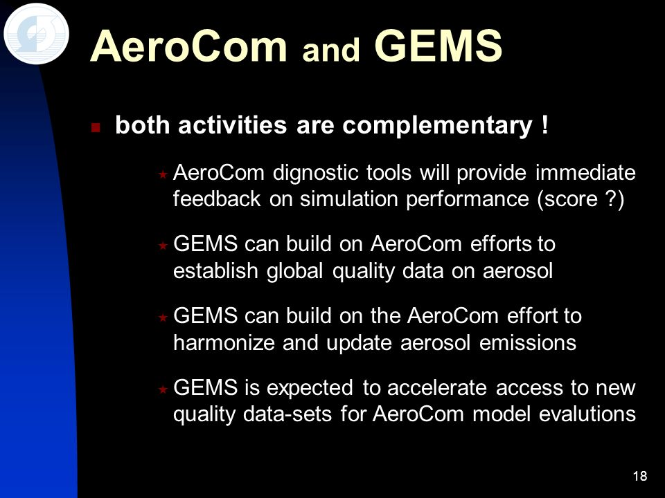 18 AeroCom and GEMS both activities are complementary ! AeroCom dignostic tools will provide immediate feedback on simulation performance (score ?) GE
