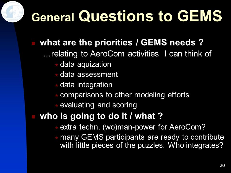 20 General Questions to GEMS what are the priorities / GEMS needs ? …relating to AeroCom activities I can think of data aquization data assessment dat