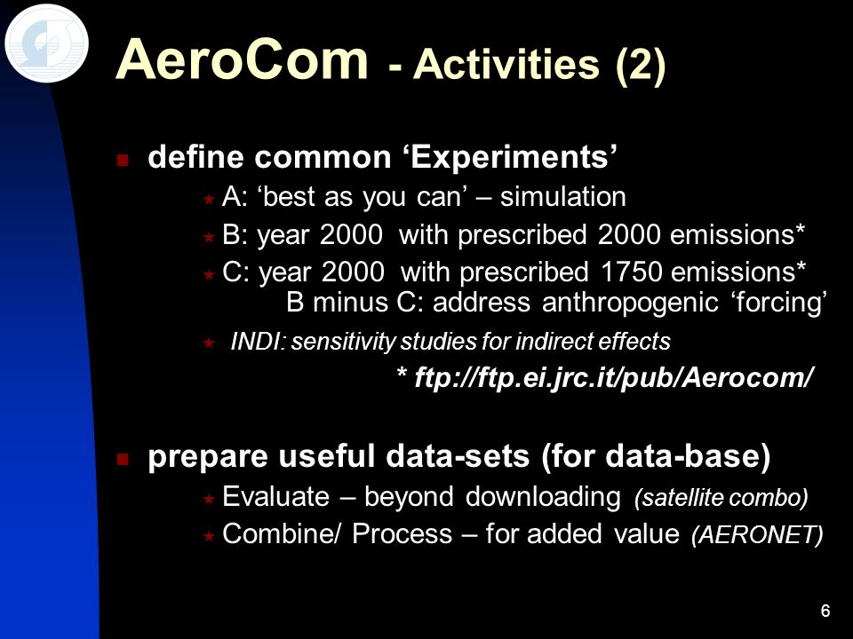 6 AeroCom - Activities (2) define common Experiments A: best as you can – simulation B: year 2000 with prescribed 2000 emissions* C: year 2000 with pr