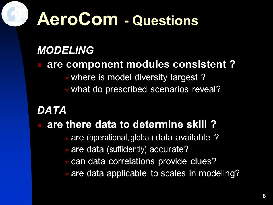 8 AeroCom - Questions MODELING are component modules consistent ? where is model diversity largest ? what do prescribed scenarios reveal? DATA are the