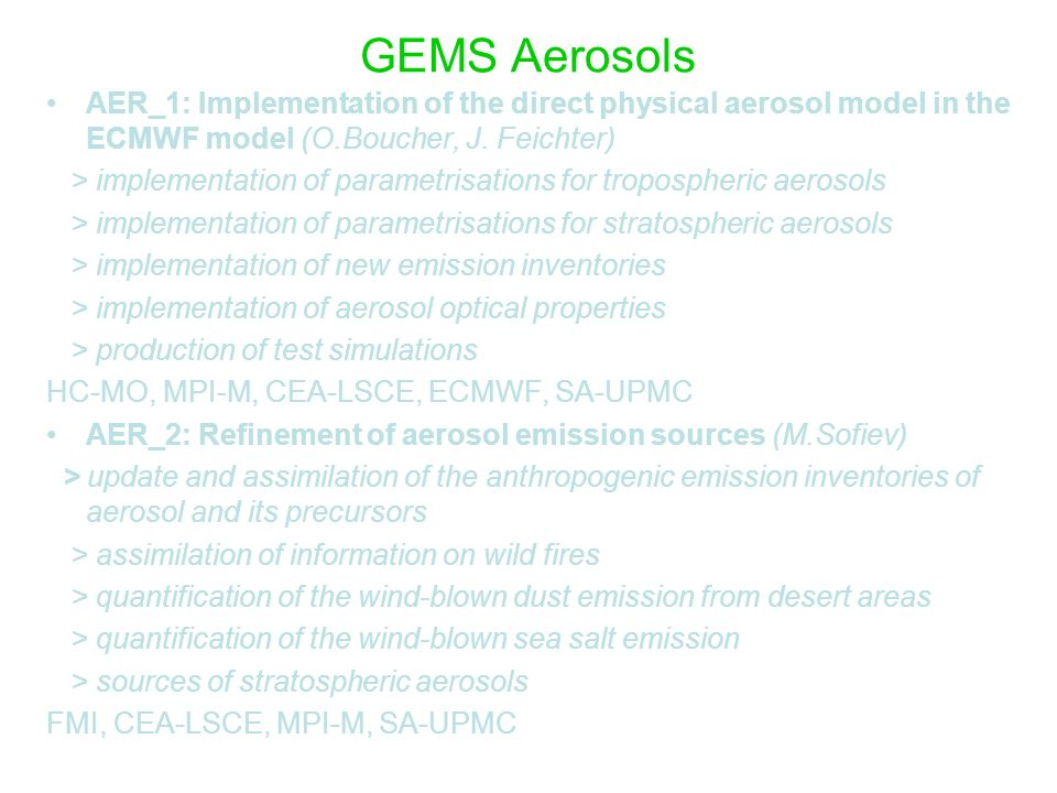 GEMS Aerosols AER_3: Aerosol data assimilation (J-J Morcrette) > adaptation of RT codes for SW and LW radiances in nadir geometry > preparation and harmonisation of aerosol satellite data sets > error covariance matrices > test of a 1D-Var system using aerosol products > test of a 1D-Var system using aerosol radiances ECMWF, CEA-LSCE, HC-MO, SA-UPMC AER_4: Evaluation of the model and analyses (C.ODowd, I.