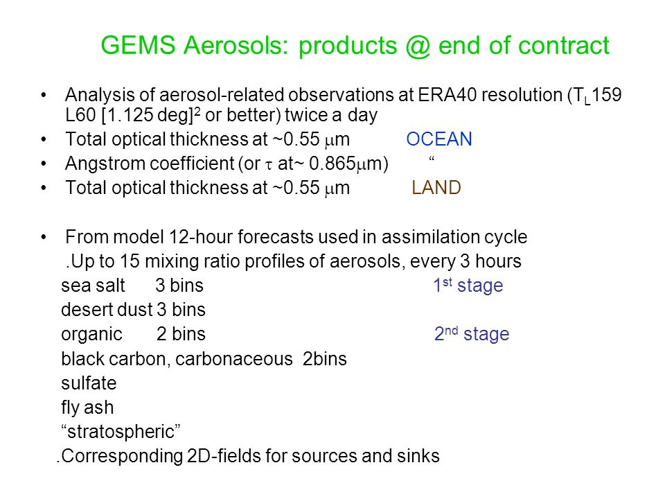 GEMS-AEROSOL: initial steps at ECMWF JJMorcrette, A.Benedetti, S.Serrar, A.Beljaars, P.Bechtold, A.Untch Introduce aerosol prognostic variables in the Integrated Forecast System and assimilate global aerosol information Instruments: MERIS, MODIS x 2, MISR, SEAWIFS, POLDER R/T 6S Modelling LMDZ Sources/Sinks LMD-Inca Data Assim.
