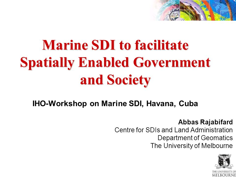Marine SDI to facilitate Spatially Enabled Government and Society Marine SDI to facilitate Spatially Enabled Government and Society IHO-Workshop on Marine SDI, Havana, Cuba Abbas Rajabifard Centre for SDIs and Land Administration Department of Geomatics The University of Melbourne