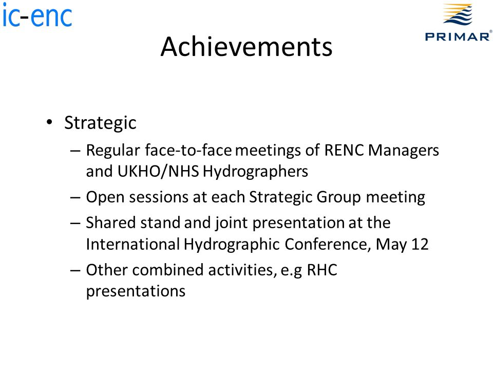 Achievements Strategic – Regular face-to-face meetings of RENC Managers and UKHO/NHS Hydrographers – Open sessions at each Strategic Group meeting – Shared stand and joint presentation at the International Hydrographic Conference, May 12 – Other combined activities, e.g RHC presentations