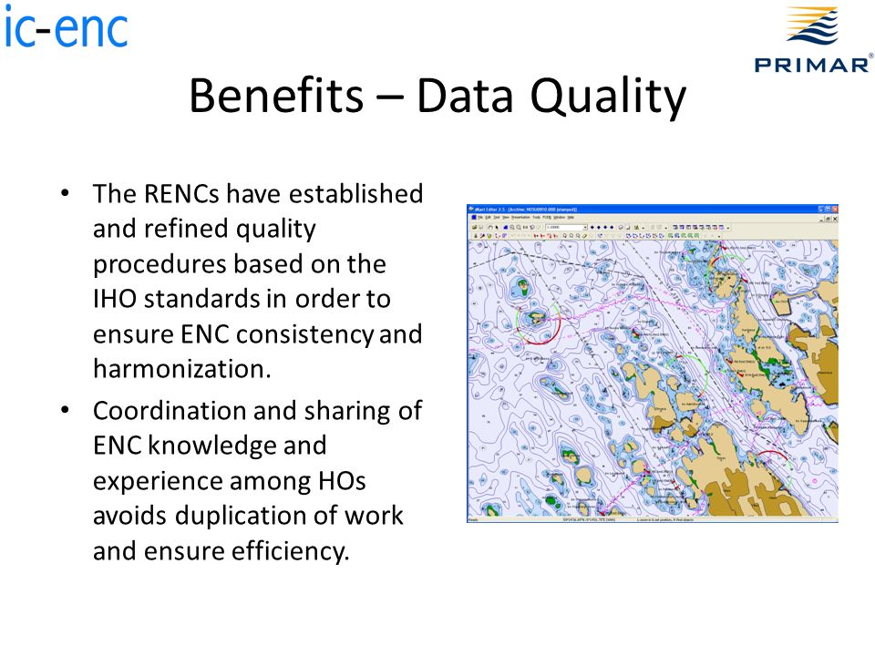 Benefits – Data Quality The RENCs have established and refined quality procedures based on the IHO standards in order to ensure ENC consistency and harmonization.